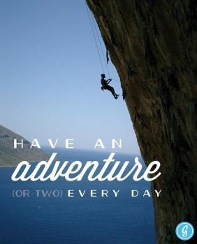 Have an adventure or two every day.
